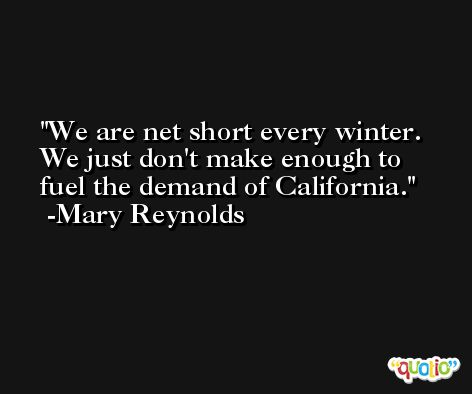We are net short every winter. We just don't make enough to fuel the demand of California. -Mary Reynolds