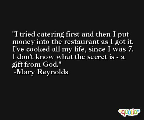 I tried catering first and then I put money into the restaurant as I got it. I've cooked all my life, since I was 7. I don't know what the secret is - a gift from God. -Mary Reynolds