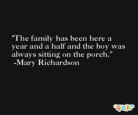 The family has been here a year and a half and the boy was always sitting on the porch. -Mary Richardson