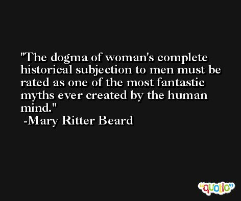 The dogma of woman's complete historical subjection to men must be rated as one of the most fantastic myths ever created by the human mind. -Mary Ritter Beard