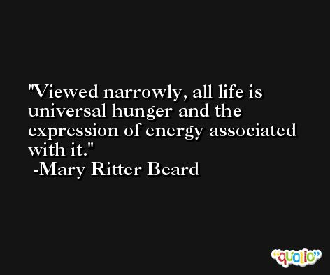 Viewed narrowly, all life is universal hunger and the expression of energy associated with it. -Mary Ritter Beard
