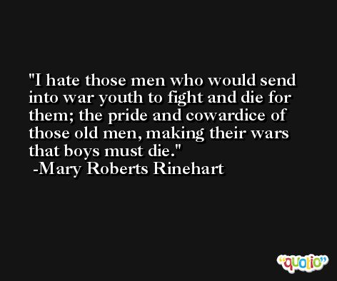 I hate those men who would send into war youth to fight and die for them; the pride and cowardice of those old men, making their wars that boys must die. -Mary Roberts Rinehart