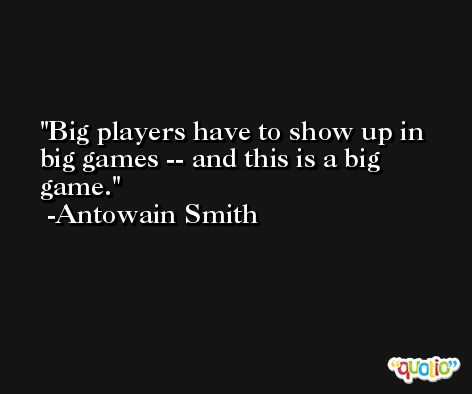 Big players have to show up in big games -- and this is a big game. -Antowain Smith