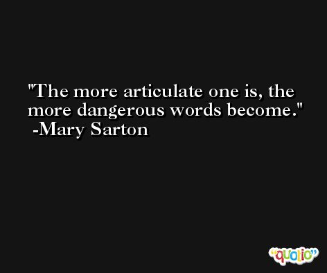 The more articulate one is, the more dangerous words become. -Mary Sarton