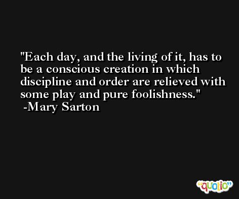 Each day, and the living of it, has to be a conscious creation in which discipline and order are relieved with some play and pure foolishness. -Mary Sarton