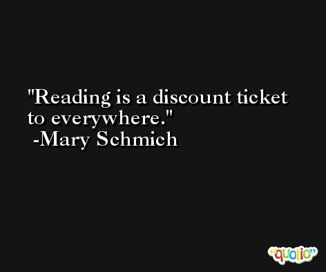 Reading is a discount ticket to everywhere. -Mary Schmich