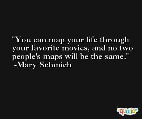You can map your life through your favorite movies, and no two people's maps will be the same. -Mary Schmich