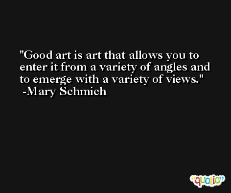 Good art is art that allows you to enter it from a variety of angles and to emerge with a variety of views. -Mary Schmich