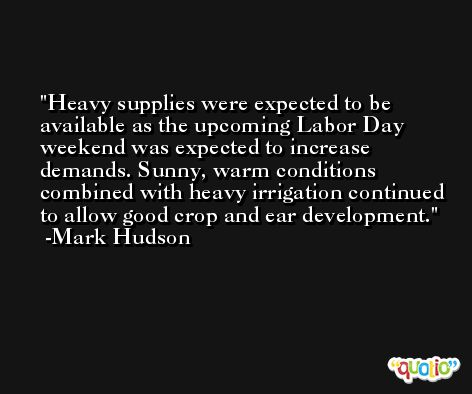 Heavy supplies were expected to be available as the upcoming Labor Day weekend was expected to increase demands. Sunny, warm conditions combined with heavy irrigation continued to allow good crop and ear development. -Mark Hudson