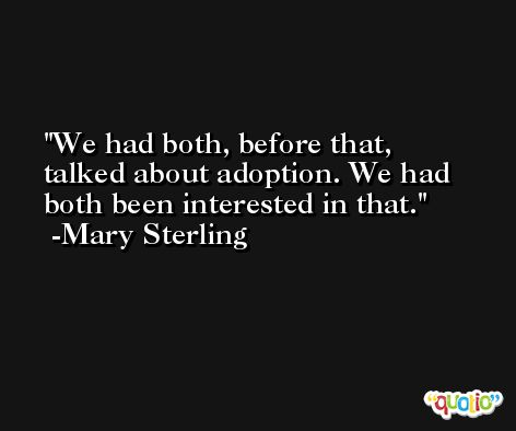 We had both, before that, talked about adoption. We had both been interested in that. -Mary Sterling