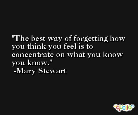 The best way of forgetting how you think you feel is to concentrate on what you know you know. -Mary Stewart