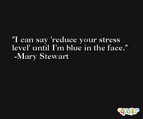I can say 'reduce your stress level' until I'm blue in the face. -Mary Stewart