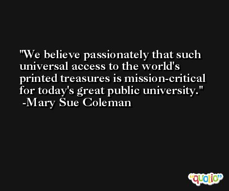We believe passionately that such universal access to the world's printed treasures is mission-critical for today's great public university. -Mary Sue Coleman