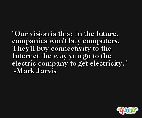 Our vision is this: In the future, companies won't buy computers. They'll buy connectivity to the Internet the way you go to the electric company to get electricity. -Mark Jarvis