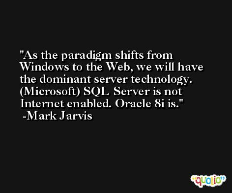 As the paradigm shifts from Windows to the Web, we will have the dominant server technology. (Microsoft) SQL Server is not Internet enabled. Oracle 8i is. -Mark Jarvis