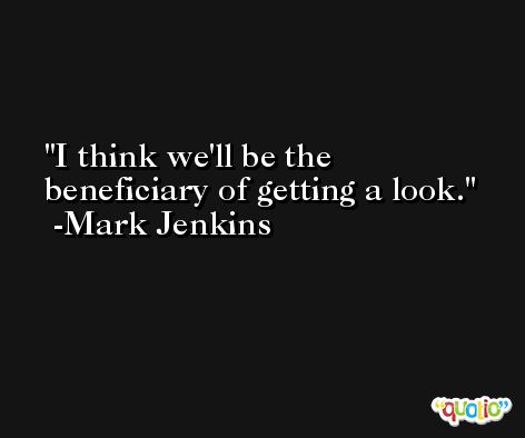 I think we'll be the beneficiary of getting a look. -Mark Jenkins