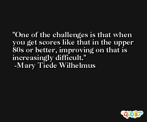 One of the challenges is that when you get scores like that in the upper 80s or better, improving on that is increasingly difficult. -Mary Tiede Wilhelmus