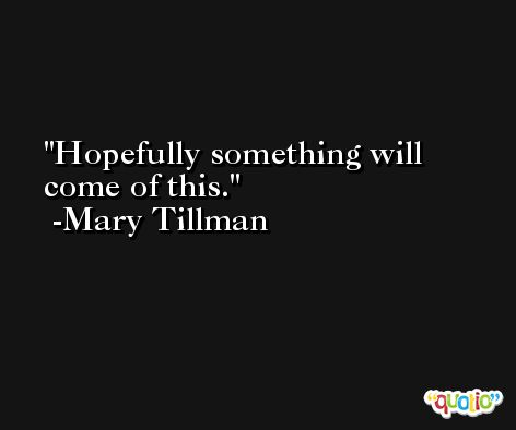 Hopefully something will come of this. -Mary Tillman