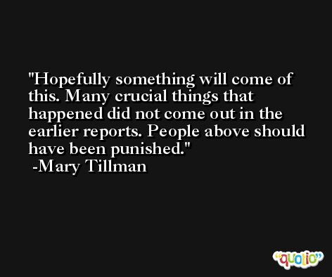 Hopefully something will come of this. Many crucial things that happened did not come out in the earlier reports. People above should have been punished. -Mary Tillman