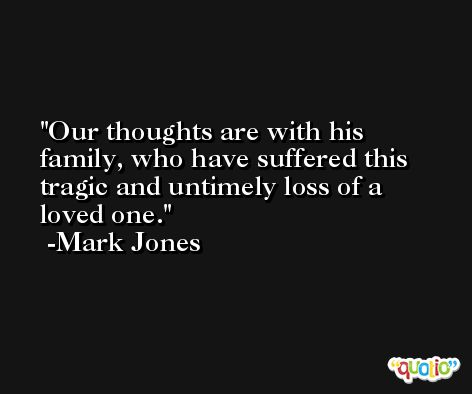 Our thoughts are with his family, who have suffered this tragic and untimely loss of a loved one. -Mark Jones