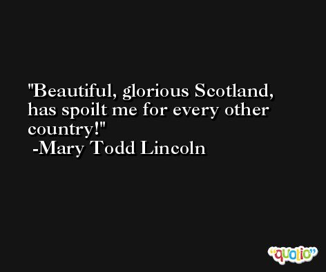 Beautiful, glorious Scotland, has spoilt me for every other country! -Mary Todd Lincoln