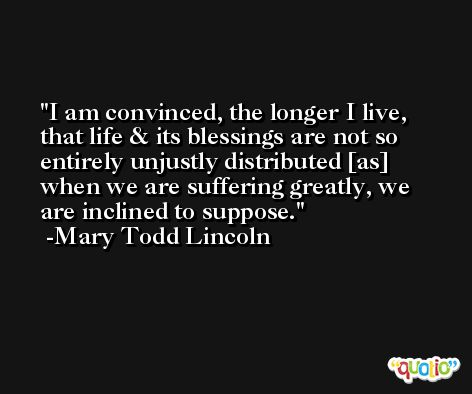 I am convinced, the longer I live, that life & its blessings are not so entirely unjustly distributed [as] when we are suffering greatly, we are inclined to suppose. -Mary Todd Lincoln