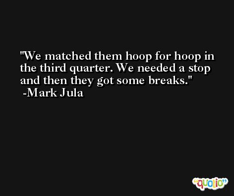 We matched them hoop for hoop in the third quarter. We needed a stop and then they got some breaks. -Mark Jula