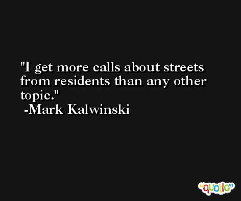 I get more calls about streets from residents than any other topic. -Mark Kalwinski