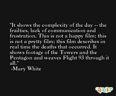 It shows the complexity of the day -- the frailties, lack of communication and frustration. This is not a happy film; this is not a pretty film; this film describes in real time the deaths that occurred. It shows footage of the Towers and the Pentagon and weaves Flight 93 through it all. -Mary White