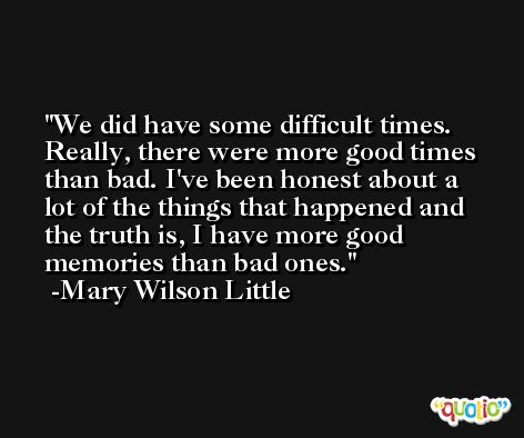 We did have some difficult times. Really, there were more good times than bad. I've been honest about a lot of the things that happened and the truth is, I have more good memories than bad ones. -Mary Wilson Little