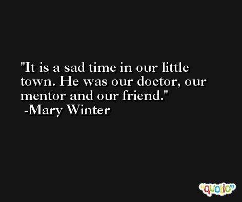 It is a sad time in our little town. He was our doctor, our mentor and our friend. -Mary Winter