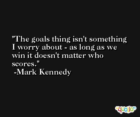 The goals thing isn't something I worry about - as long as we win it doesn't matter who scores. -Mark Kennedy