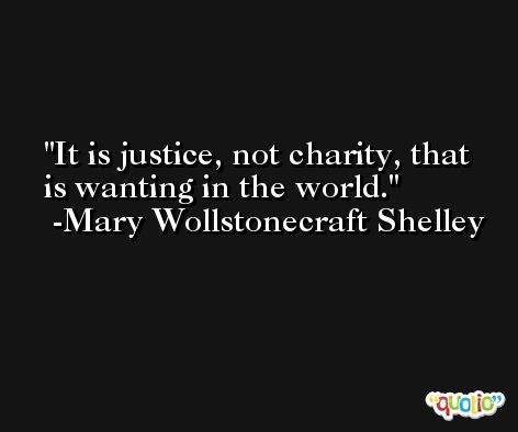 It is justice, not charity, that is wanting in the world. -Mary Wollstonecraft Shelley