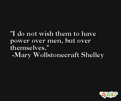 I do not wish them to have power over men, but over themselves. -Mary Wollstonecraft Shelley