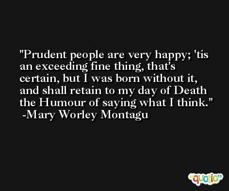 Prudent people are very happy; 'tis an exceeding fine thing, that's certain, but I was born without it, and shall retain to my day of Death the Humour of saying what I think. -Mary Worley Montagu