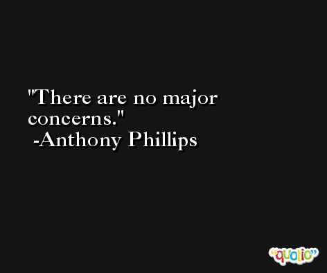 There are no major concerns. -Anthony Phillips