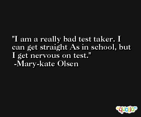 I am a really bad test taker. I can get straight As in school, but I get nervous on test. -Mary-kate Olsen