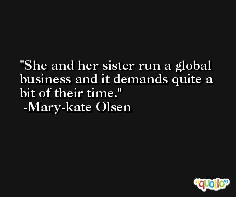 She and her sister run a global business and it demands quite a bit of their time. -Mary-kate Olsen