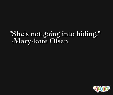 She's not going into hiding. -Mary-kate Olsen