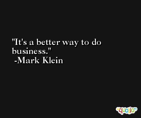It's a better way to do business. -Mark Klein