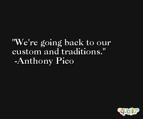 We're going back to our custom and traditions. -Anthony Pico