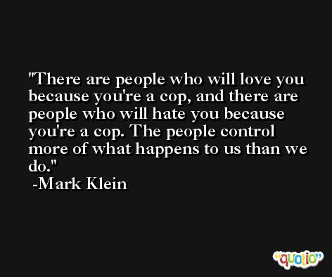 There are people who will love you because you're a cop, and there are people who will hate you because you're a cop. The people control more of what happens to us than we do. -Mark Klein