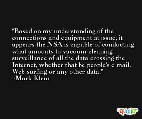 Based on my understanding of the connections and equipment at issue, it appears the NSA is capable of conducting what amounts to vacuum-cleaning surveillance of all the data crossing the Internet, whether that be people's e mail, Web surfing or any other data. -Mark Klein