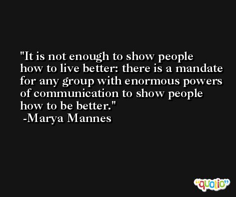 It is not enough to show people how to live better: there is a mandate for any group with enormous powers of communication to show people how to be better. -Marya Mannes
