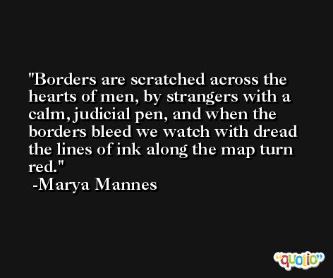 Borders are scratched across the hearts of men, by strangers with a calm, judicial pen, and when the borders bleed we watch with dread the lines of ink along the map turn red. -Marya Mannes
