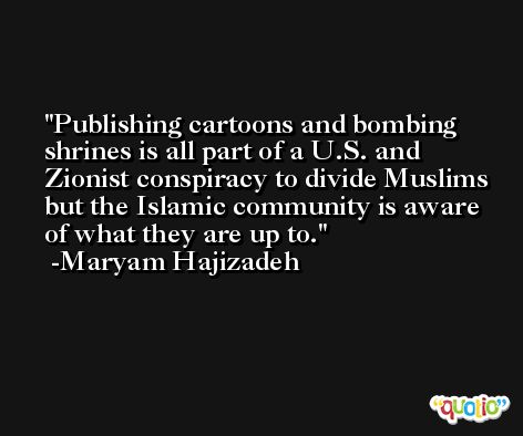 Publishing cartoons and bombing shrines is all part of a U.S. and Zionist conspiracy to divide Muslims but the Islamic community is aware of what they are up to. -Maryam Hajizadeh
