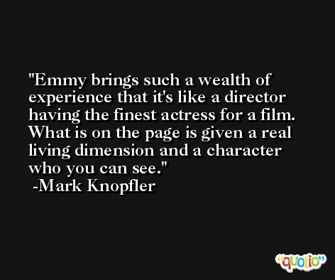 Emmy brings such a wealth of experience that it's like a director having the finest actress for a film. What is on the page is given a real living dimension and a character who you can see. -Mark Knopfler