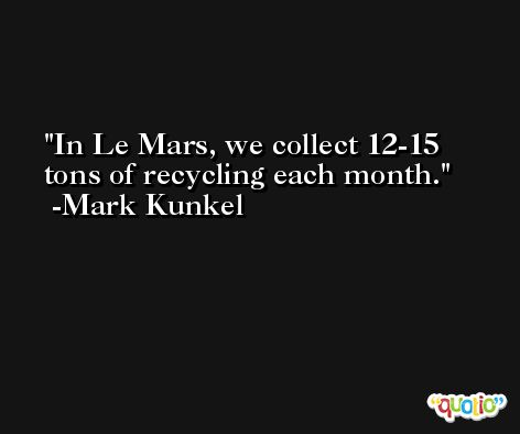 In Le Mars, we collect 12-15 tons of recycling each month. -Mark Kunkel