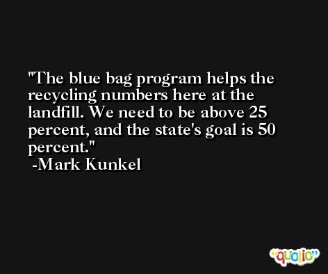 The blue bag program helps the recycling numbers here at the landfill. We need to be above 25 percent, and the state's goal is 50 percent. -Mark Kunkel