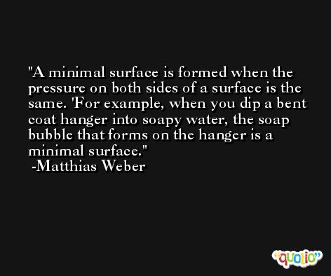 A minimal surface is formed when the pressure on both sides of a surface is the same. 'For example, when you dip a bent coat hanger into soapy water, the soap bubble that forms on the hanger is a minimal surface. -Matthias Weber
